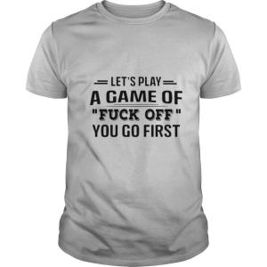 Lets Play A Game Of Fuck Off You Go First shirt