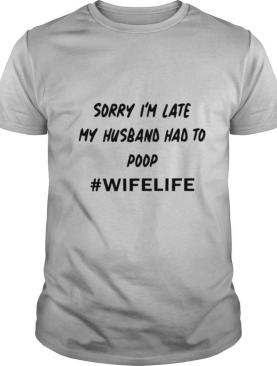 Sorry I'm Late My Husband Had To Poop #Wifelife shirt