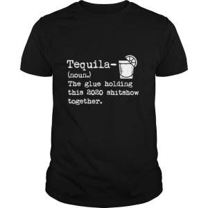 Tequila Glue Holding This 2020 Shitshow Together shirt