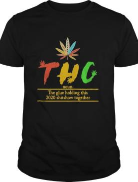 Thc The Glue Holding This 2020 Shitshow Together shirt