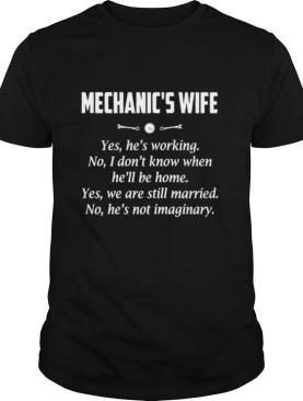 Mechanic's Wife Yes He's Working No I Don't Know When He'll Be Home Yes We Are Still Married No He's Not Imaginary shirt
