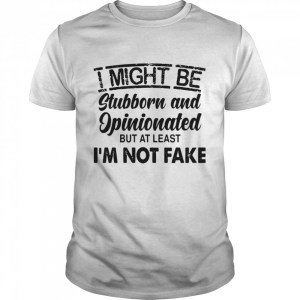 I Might Be Stubborn And Opinionated But At Least I'm Not Fake  Classic Men's T-shirt