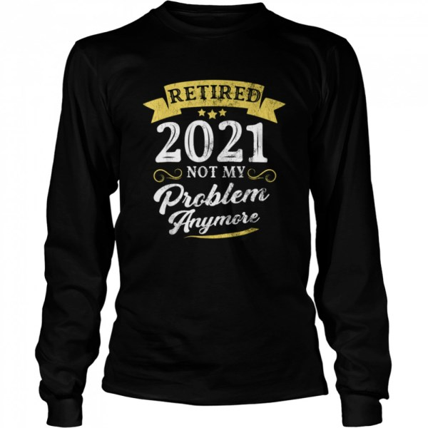Retired 2021 Not My Problem Anymore Retirement Party  Long Sleeved T-shirt