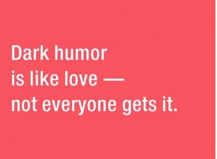 Dark humor is like love, not everyone gets it.