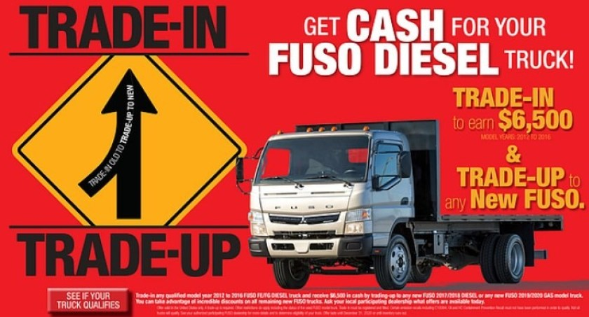 Trade-In & Trade-Up. Trade in your used 2012-2016 Fuso truck and  you will $6,500 towards the purchase of a new Fuso  truck.