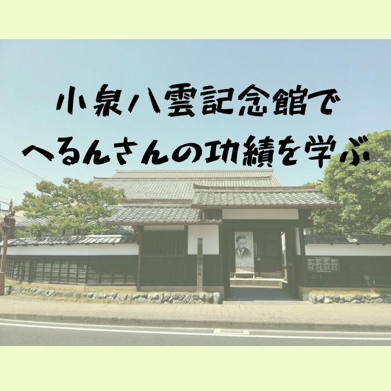 怪談だけではなかった!へるんさんの生涯を辿って学び、感じたこと|小泉八雲記念館(松江市)