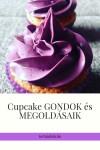 Cupcake problémák és orvoslásuk! Ragad, eldurran, beesik…..