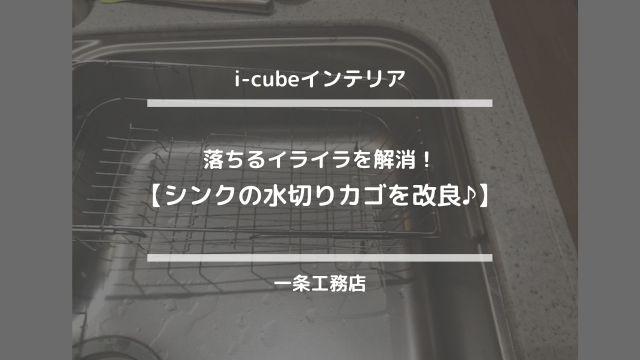 i-cubeインテリア【落ちるイライラを解消!シンクの水切りカゴを改良♪】一条工務店