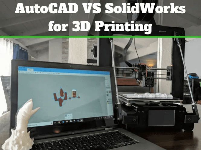 AutoCAD vs SolidWorks for 3D Printing