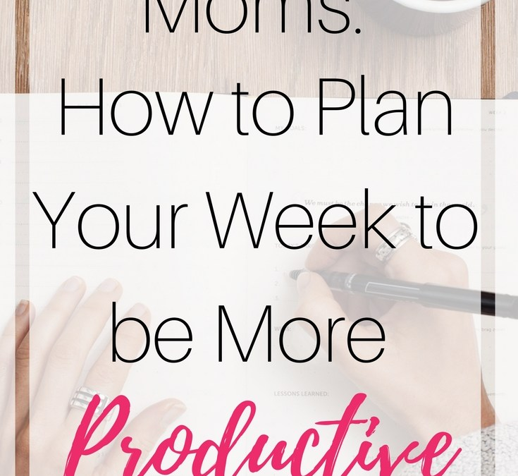 Moms: How to plan your week to be more productive
