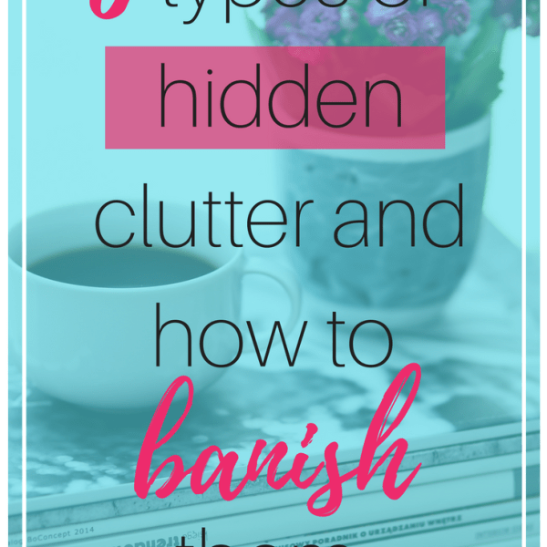 6 Types of Hidden Clutter & How to Banish Them