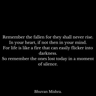 Remember the fallen for they shall never rise.In your heart, if not then in your mind.For life is like a fire that can easily flicker into darkness.So remember the ones lost today in a m