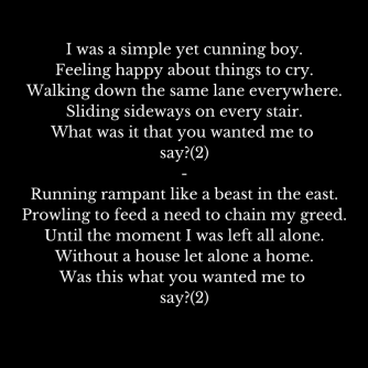 I was a simple yet cunning boy.Feeling happy about things to cry.Walking down the same lane everywhere.Sliding sideways on every stair.What was it that you wanted me to say-(2)-Running r