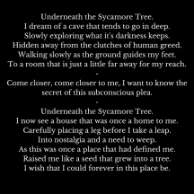 Underneath the Sycamore Tree.I dream of a cave that tends to go to deep.Slowly exploring what it's darkness keeps.Hidden away from the clutches of human greed.Walking slowly as the groun