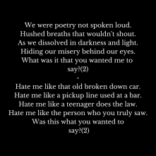We were poetry not spoken loud.Hushed breaths that wouldn't shout.As we dissolved in darkness and light.Hiding our misery behind our eyes.What was it that you wanted me to say--Hate me l