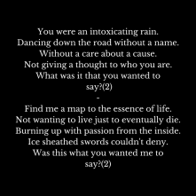 You were an intoxicating rain.Dancing down the road without a name.Without a care about a cause.Not giving a thought to who you are.What was it that you wanted to say-(2)-Find me a map t