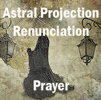Astral Projection Renunciation Prayer