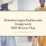 LAGOS FASHION AND DESIGN WEEK 2017 – REVIEW / VLOG