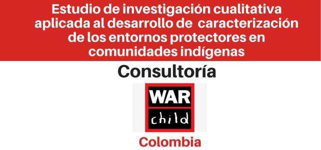 Consultoría para implementar un estudio de investigación cualitativa aplicada al desarrollo de una caracterización de los entornos protectores de los niños, niñas y adolescentes en comunidades indígenas War Child