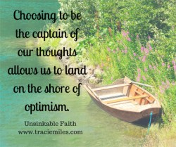 Choosing to be the captain of our thoughts allows us to land on the shores of optimism. #thinkpositive - Tracie Miles, Unsinkable Faith