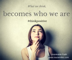 What we think becomes who we are. #thinkpositive - Tracie Miles, Unsinkable Faith