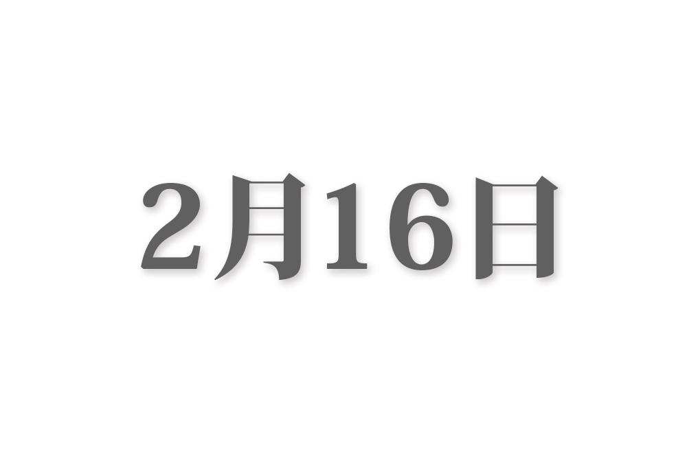 2月16日と言えば? 行事・出来事・記念日|今日の言葉・誕生花・石・星|総まとめ