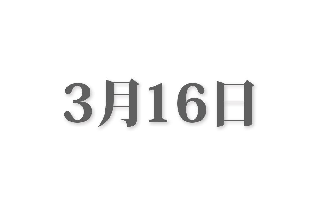 3月16日と言えば? 行事・出来事・記念日|今日の言葉・誕生花・石・星|総まとめ