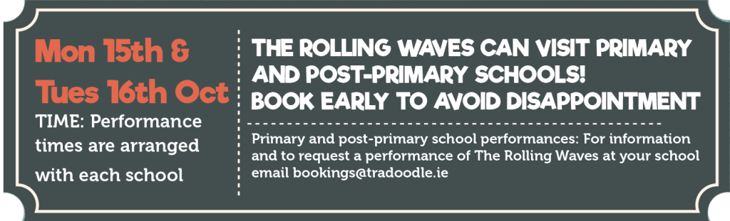 Monday 15th & Tuesday 16th October Primary and post-primary school performances: For information and to request a performance of The Rolling Waves at your school email bookings@tradoodle.ie Suitable for all ages. TIME: Performance times are arranged with each school