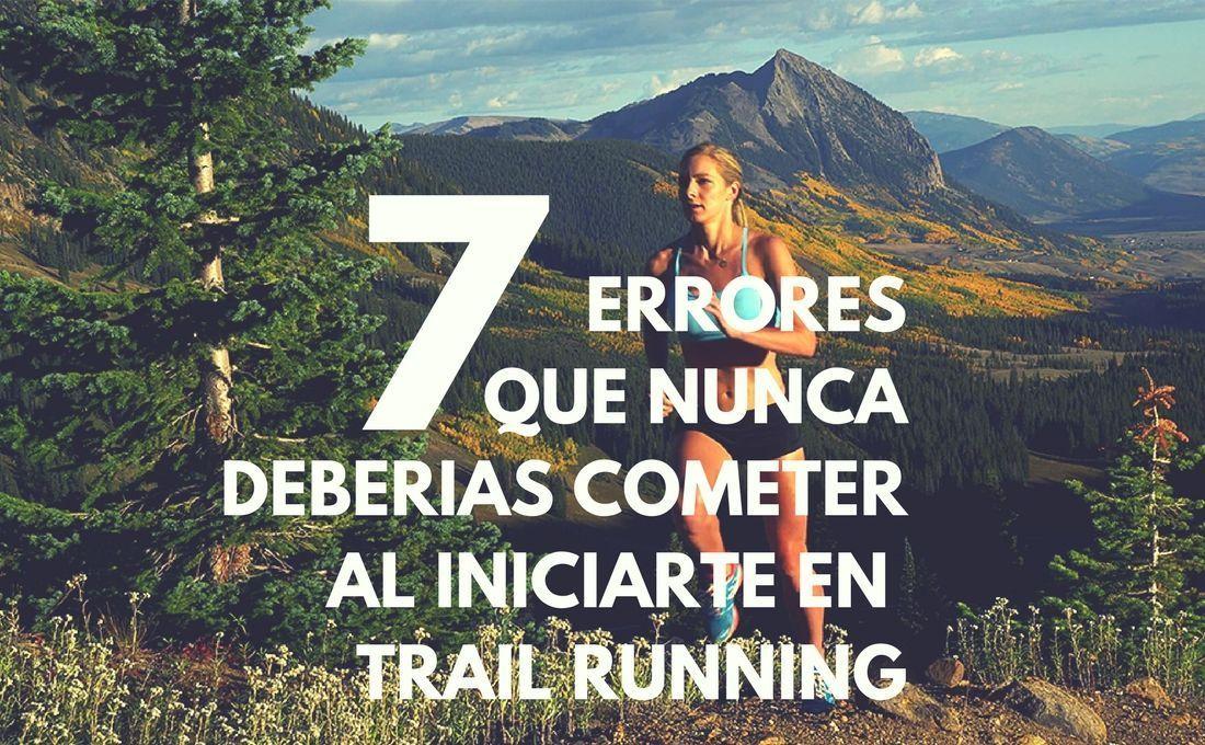 7 ERRORES QUE NUNCA DEBERÍAS DE COMETER SI VAS A INICIARTE EN TRAIL RUNNING