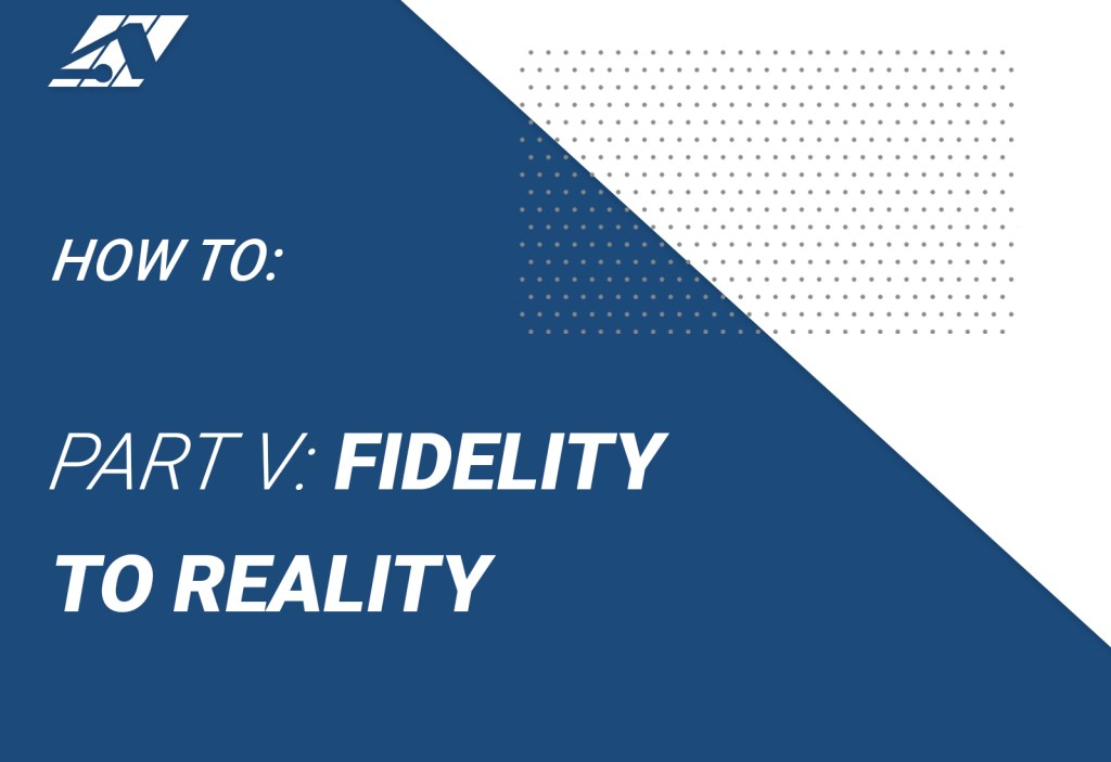 how to: part 5 fidelity to reality