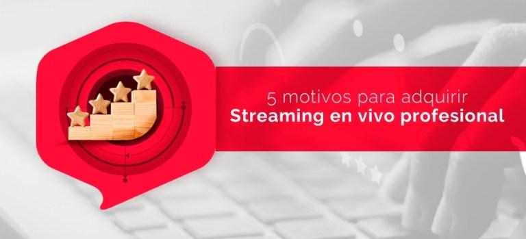 5 motivos para adquirir Streaming Profesional