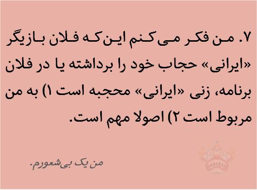 من فکر میکنم اینکه فلان بازیگر «ایرانی» حجاب خود را برداشته یا در فلان برنامه، زنی «ایرانی» محجبه است 1) به من مربوط است 2) اصولا مهم است. من يک بیشعورم.