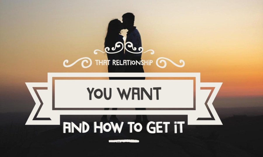 How to get that relationship you want