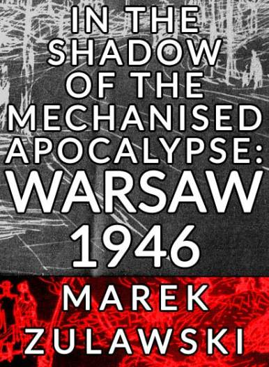 Download the free ebook 'In the Shadow of the Mechanised Apocalypse: Warsaw 1946' by Marek Zulawski
