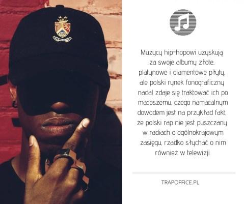 Muzycy hip-hopowi uzyskują  za swoje albumy złote,  platynowe i diamentowe płyty,  ale polski rynek fonograficzny  nadal zdaje się traktować ich po macoszemu, czego namacalnym dowodem jest na przykład fakt,  że polski rap nie jest puszczany  w radiach o ogólnokrajowym zasięgu, rzadko słychać o nim również w telewizji.