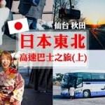 【上】2019 日本東北高速巴士之旅|仙台|橫手|角館|秋田|TOHOKU Highway Bus