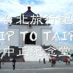 中正紀念堂 〜台北旅行記〜 TRIP TO TAIPEI, TAIWAN National Chiang Kai-shek Memorial Hall