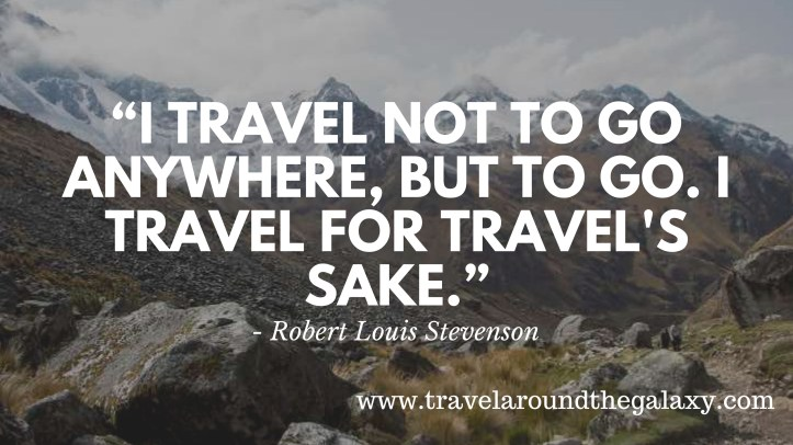 """I travel not to go anywhere, but to go. I travel for travel's sake.""1"