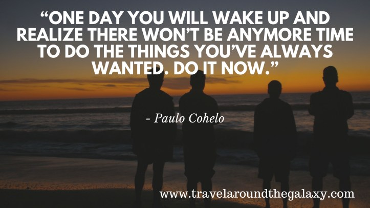 """""""One day you will wake up and realize there won_t be anymore time to do the things you_ve always wanted. Do it now.""""1"""