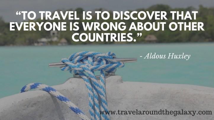 """To travel is to discover that everyone is wrong about other countries."" – Aldous Huxley"
