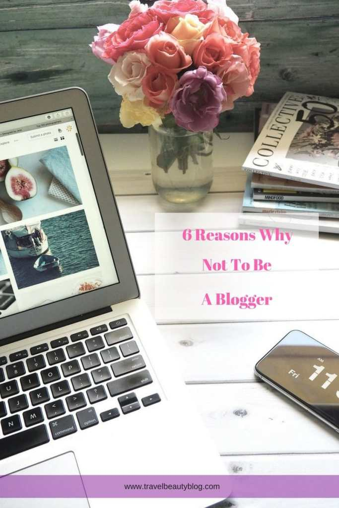 6 Reasons Why Not To Be A Blogger   Being A Blogger   Becoming A Blogger   Why Not To Become A Blogger   Why Not To Blog   Starting A Blog   What To Blog About   Blogger   Bloggers   Blogging   Travel Beauty Blog