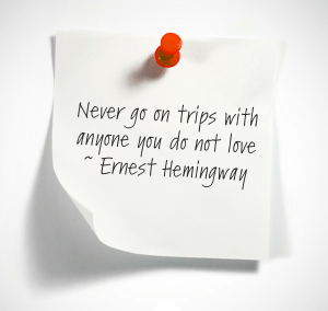 Never go on trips with anyone you do not love ~ Ernest Hemingway