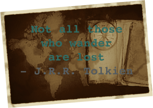 Not all those who wander are lost ~ J.R.R. Tolkien