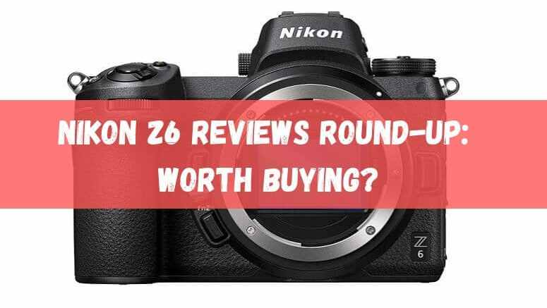 NIKON Z6 Reviews Round-up
