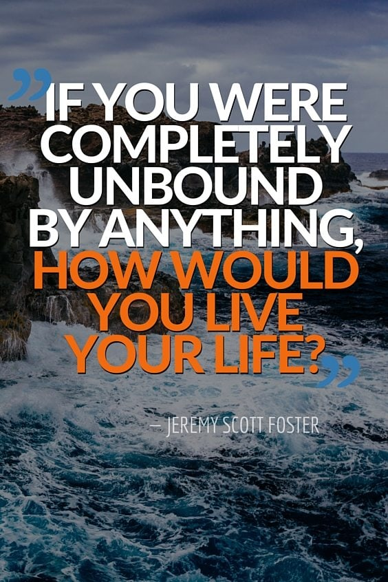 If you were completely unbound by anything, how would you live your life?