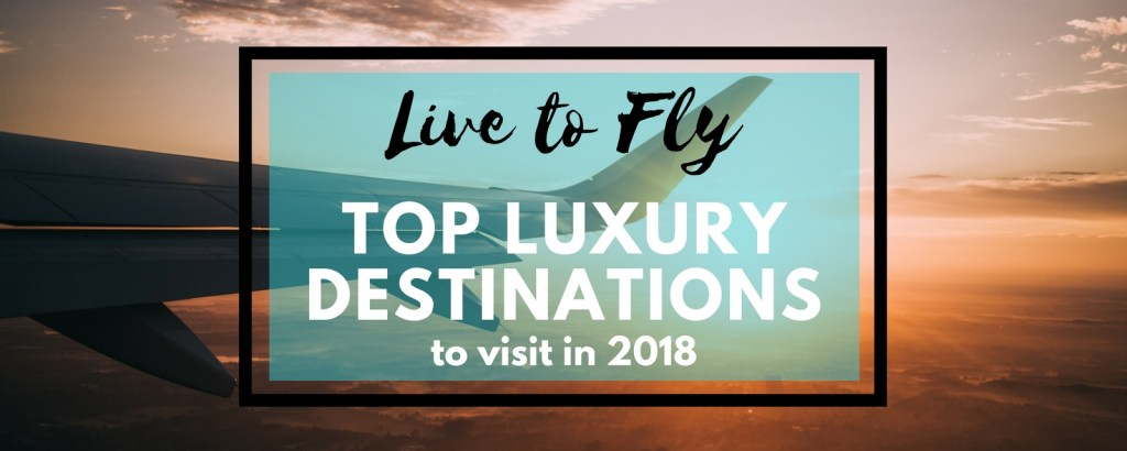 Live to Fly: Top Luxury Destinations to Visit in 2018, via @TravelLatte.net