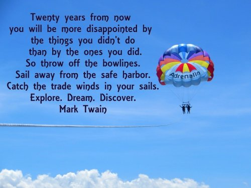 Twenty years from now you will be more disappointed by the things you didn't do than those you did.