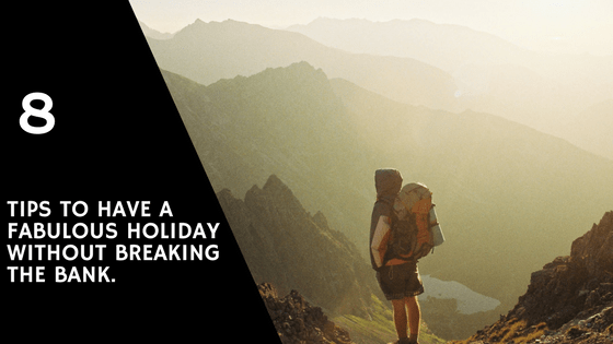 8 Tips to Have a Fabulous Holiday without Breaking the Bank