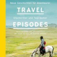 The Travel Episodes. Neue Geschichten für Abenteurer, Glücksritter und Tagträumer von Johannes Klaus (Hrsg.)