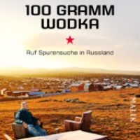 100 Gramm Wodka. Auf Spurensuche in Russland von Fredy Gareis